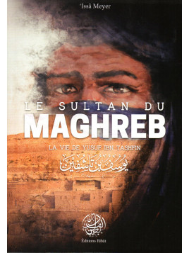 Le Sultan du Maghreb La vie de Yusf Ibn Tashfin ISSA MEYER