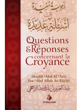 QUESTIONS ET REPONSES CONCERNANT LA CROYANCE- ABD AL AZIZ IBN ABD ALLAH AR-RAJIHI- EDITION AL BAYYINAH