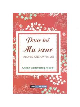 Pour toi ma soeur musulmane Exhortations aux femmes - Abderazaq Al Badr - Edition Dar Al Muslim